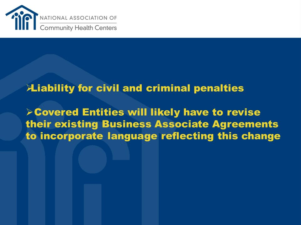 Liability for civil and criminal penalties Covered Entities will likely have to revise their existing Business Associate Agreements to incorporate language reflecting this change