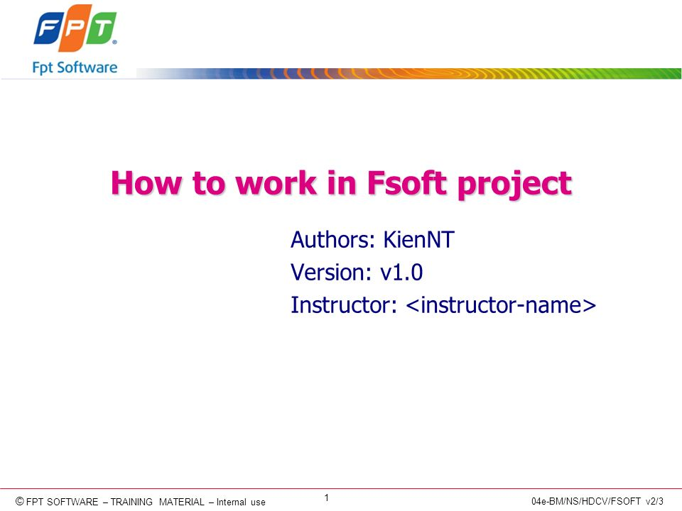 © Copyright 2006 FPT Software 1 © FPT SOFTWARE – TRAINING MATERIAL – Internal use 04e-BM/NS/HDCV/FSOFT v2/3 How to work in Fsoft project Authors: KienNT Version: v1.0 Instructor: