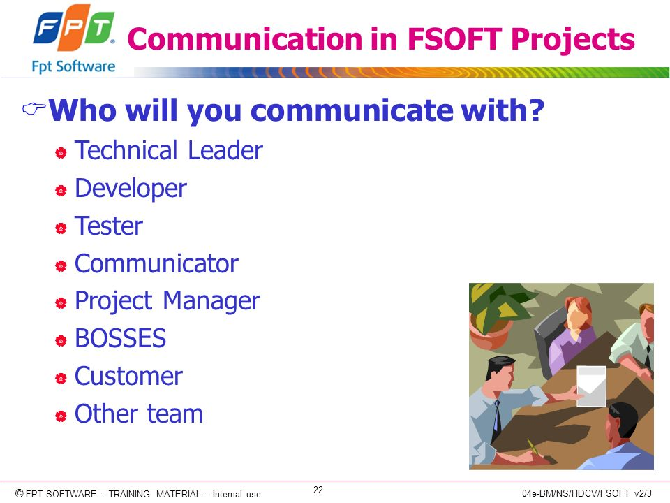 © Copyright 2006 FPT Software 22 © FPT SOFTWARE – TRAINING MATERIAL – Internal use 04e-BM/NS/HDCV/FSOFT v2/3 Communication in FSOFT Projects Who will you communicate with.