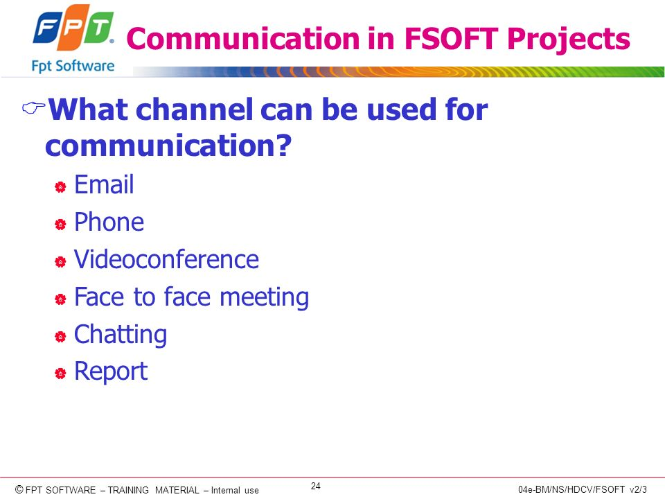© Copyright 2006 FPT Software 24 © FPT SOFTWARE – TRAINING MATERIAL – Internal use 04e-BM/NS/HDCV/FSOFT v2/3 Communication in FSOFT Projects What channel can be used for communication.