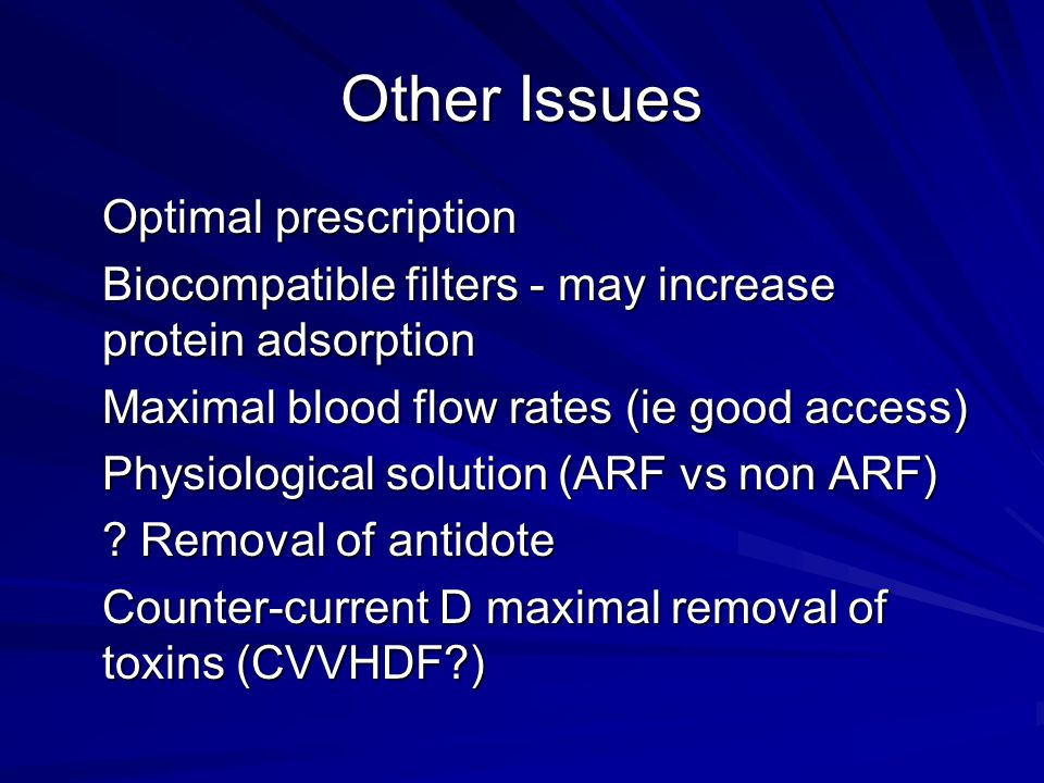 Other Issues Optimal prescription Biocompatible filters - may increase protein adsorption Maximal blood flow rates (ie good access) Physiological solution (ARF vs non ARF) .