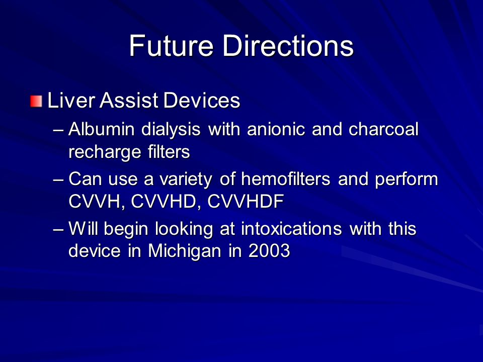 Future Directions Liver Assist Devices –Albumin dialysis with anionic and charcoal recharge filters –Can use a variety of hemofilters and perform CVVH, CVVHD, CVVHDF –Will begin looking at intoxications with this device in Michigan in 2003
