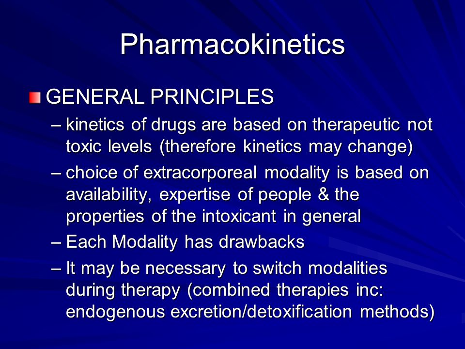 Pharmacokinetics GENERAL PRINCIPLES –kinetics of drugs are based on therapeutic not toxic levels (therefore kinetics may change) –choice of extracorporeal modality is based on availability, expertise of people & the properties of the intoxicant in general –Each Modality has drawbacks –It may be necessary to switch modalities during therapy (combined therapies inc: endogenous excretion/detoxification methods)
