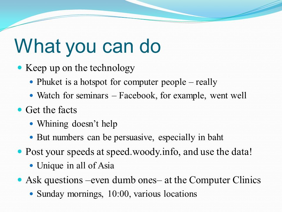 What you can do Keep up on the technology Phuket is a hotspot for computer people – really Watch for seminars – Facebook, for example, went well Get the facts Whining doesnt help But numbers can be persuasive, especially in baht Post your speeds at speed.woody.info, and use the data.
