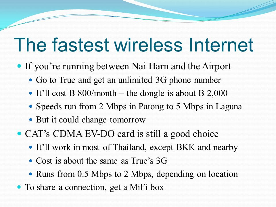 The fastest wireless Internet If youre running between Nai Harn and the Airport Go to True and get an unlimited 3G phone number Itll cost B 800/month – the dongle is about B 2,000 Speeds run from 2 Mbps in Patong to 5 Mbps in Laguna But it could change tomorrow CATs CDMA EV-DO card is still a good choice Itll work in most of Thailand, except BKK and nearby Cost is about the same as Trues 3G Runs from 0.5 Mbps to 2 Mbps, depending on location To share a connection, get a MiFi box
