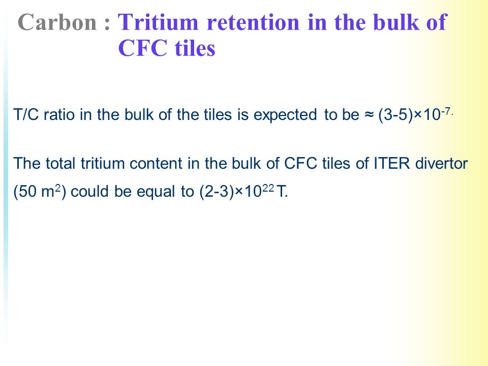 Carbon : Tritium retention in the bulk of CFC tiles T/C ratio in the bulk of the tiles is expected to be (3-5)×10 -7.