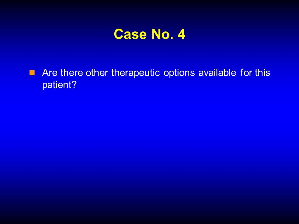 Case No. 4 Are there other therapeutic options available for this patient
