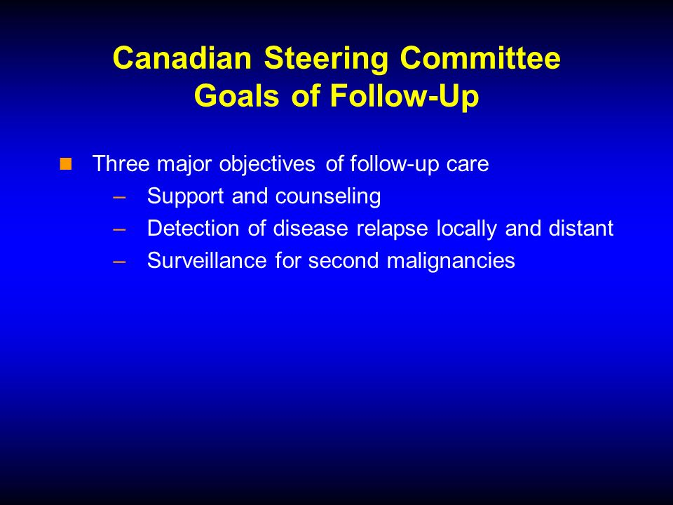 Canadian Steering Committee Goals of Follow-Up Three major objectives of follow-up care –Support and counseling –Detection of disease relapse locally and distant –Surveillance for second malignancies