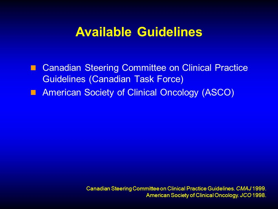 Available Guidelines Canadian Steering Committee on Clinical Practice Guidelines (Canadian Task Force) American Society of Clinical Oncology (ASCO) Canadian Steering Committee on Clinical Practice Guidelines.