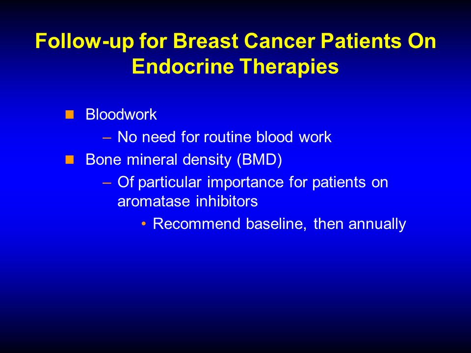 Follow-up for Breast Cancer Patients On Endocrine Therapies Bloodwork –No need for routine blood work Bone mineral density (BMD) –Of particular importance for patients on aromatase inhibitors Recommend baseline, then annually