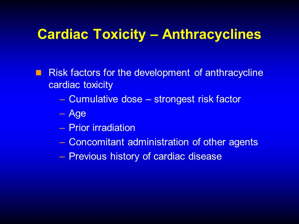 Cardiac Toxicity – Anthracyclines Risk factors for the development of anthracycline cardiac toxicity –Cumulative dose – strongest risk factor –Age –Prior irradiation –Concomitant administration of other agents –Previous history of cardiac disease