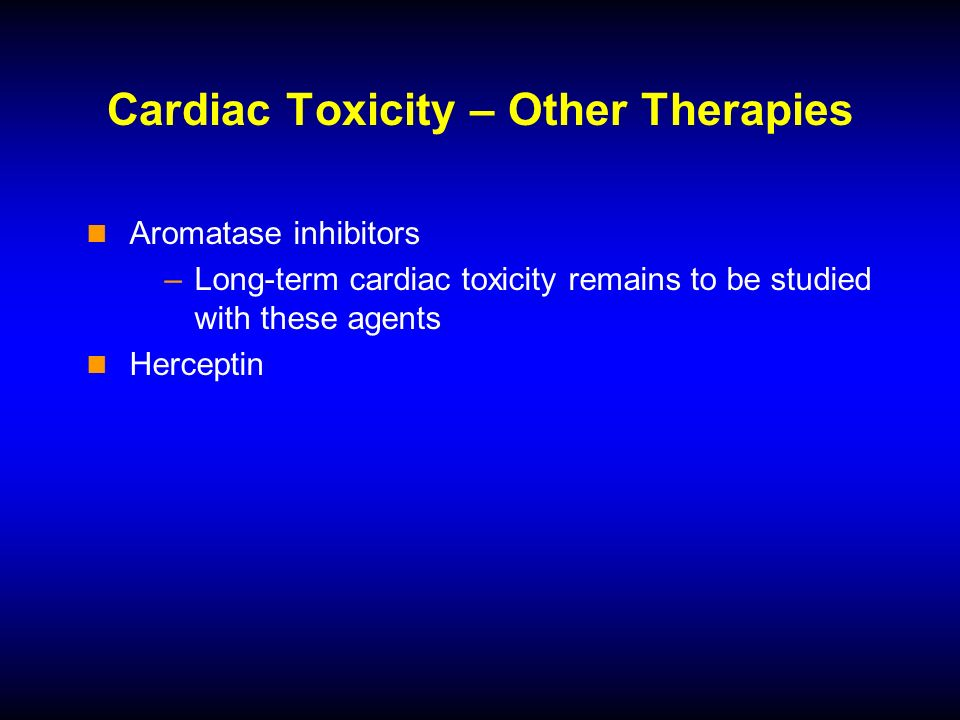 Cardiac Toxicity – Other Therapies Aromatase inhibitors –Long-term cardiac toxicity remains to be studied with these agents Herceptin