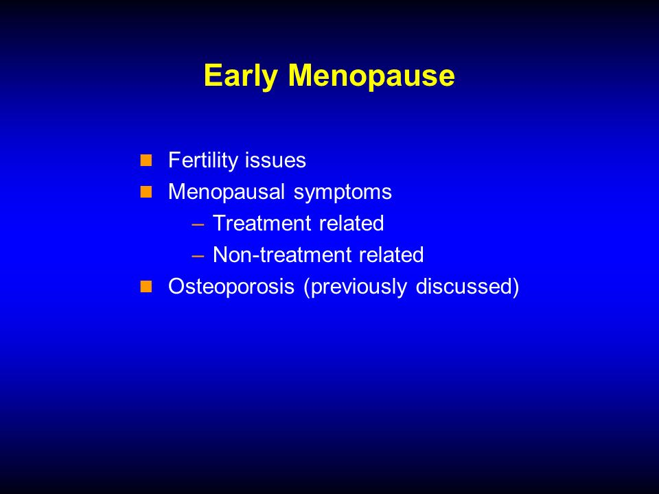 Early Menopause Fertility issues Menopausal symptoms –Treatment related –Non-treatment related Osteoporosis (previously discussed)