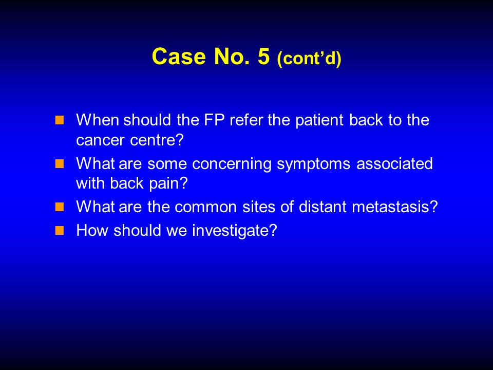 Case No. 5 (contd) When should the FP refer the patient back to the cancer centre.
