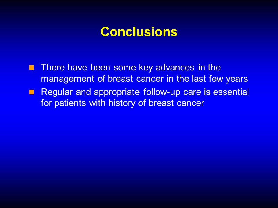 Conclusions There have been some key advances in the management of breast cancer in the last few years Regular and appropriate follow-up care is essential for patients with history of breast cancer