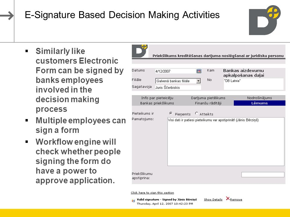 E-Signature Based Decision Making Activities Similarly like customers Electronic Form can be signed by banks employees involved in the decision making process Multiple employees can sign a form Workflow engine will check whether people signing the form do have a power to approve application.