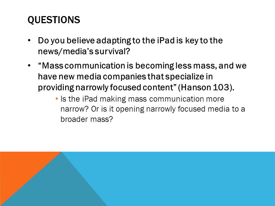 QUESTIONS Do you believe adapting to the iPad is key to the news/medias survival.