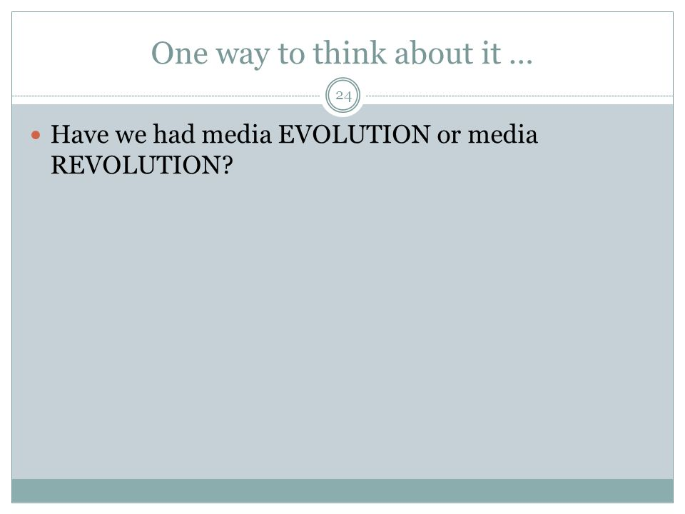 One way to think about it … 24 Have we had media EVOLUTION or media REVOLUTION