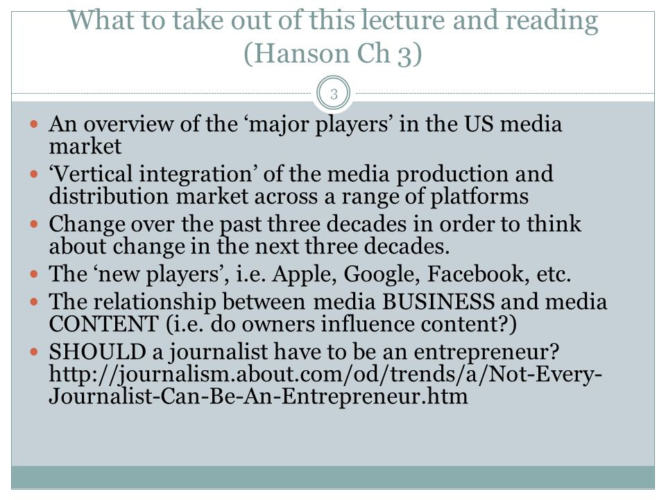 What to take out of this lecture and reading (Hanson Ch 3) 3 An overview of the major players in the US media market Vertical integration of the media production and distribution market across a range of platforms Change over the past three decades in order to think about change in the next three decades.