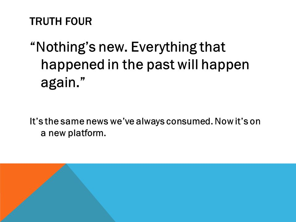 TRUTH FOUR Nothings new. Everything that happened in the past will happen again.