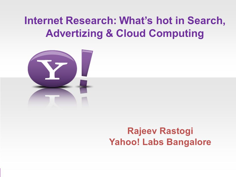 Internet Research: Whats hot in Search, Advertizing & Cloud Computing Rajeev Rastogi Yahoo.