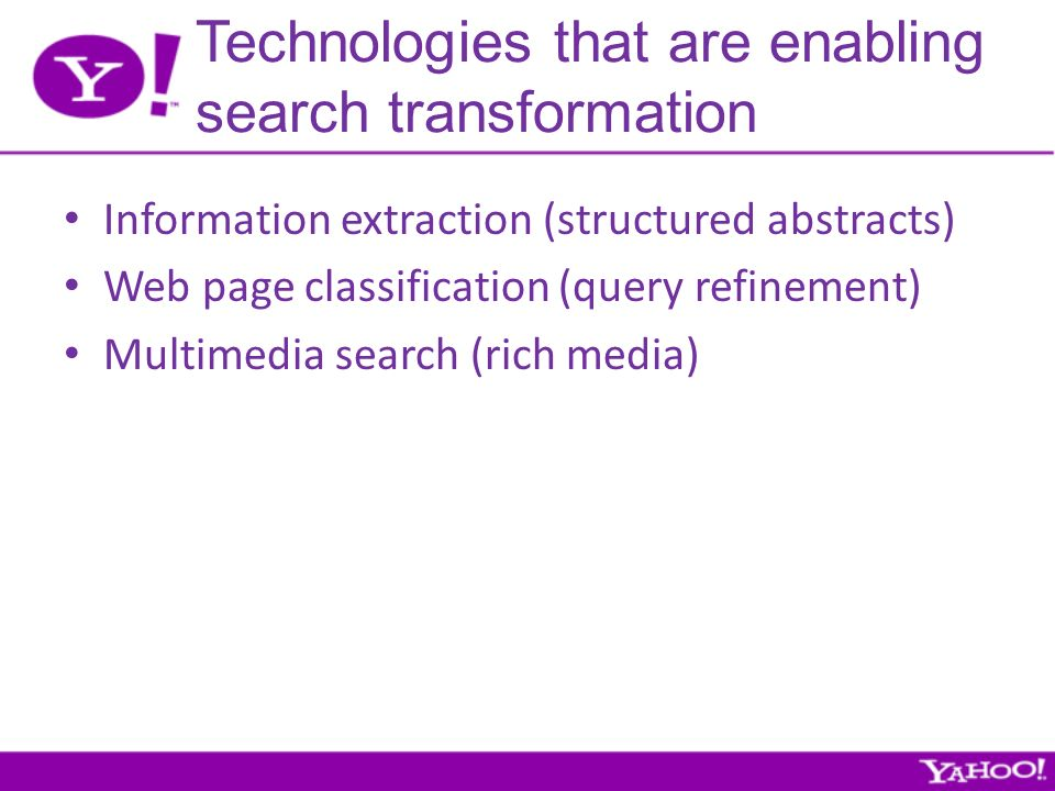 Technologies that are enabling search transformation Information extraction (structured abstracts) Web page classification (query refinement) Multimedia search (rich media)