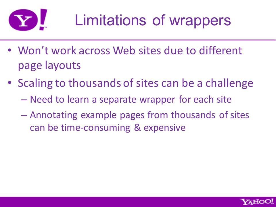 Limitations of wrappers Wont work across Web sites due to different page layouts Scaling to thousands of sites can be a challenge – Need to learn a separate wrapper for each site – Annotating example pages from thousands of sites can be time-consuming & expensive