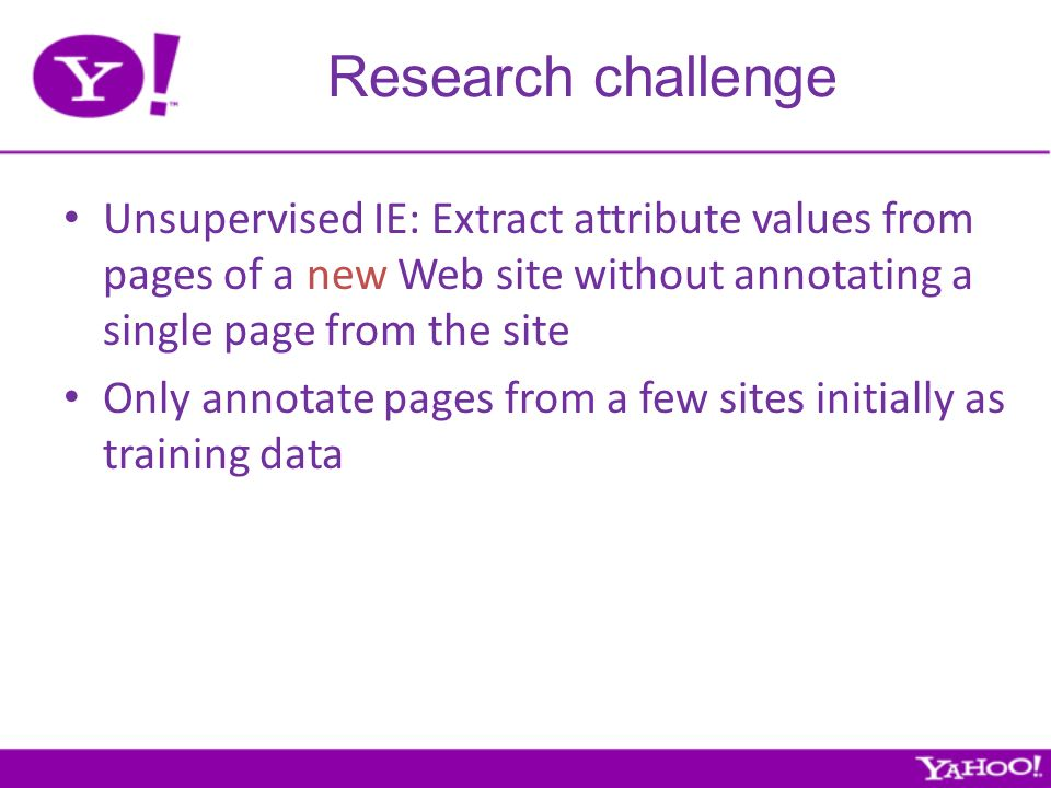 Research challenge Unsupervised IE: Extract attribute values from pages of a new Web site without annotating a single page from the site Only annotate pages from a few sites initially as training data