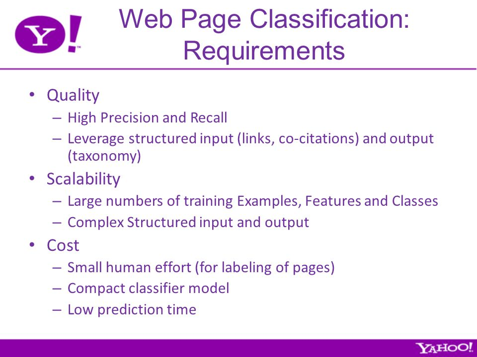 Web Page Classification: Requirements Quality – High Precision and Recall – Leverage structured input (links, co-citations) and output (taxonomy) Scalability – Large numbers of training Examples, Features and Classes – Complex Structured input and output Cost – Small human effort (for labeling of pages) – Compact classifier model – Low prediction time