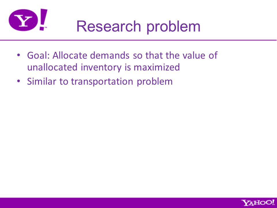 Research problem Goal: Allocate demands so that the value of unallocated inventory is maximized Similar to transportation problem