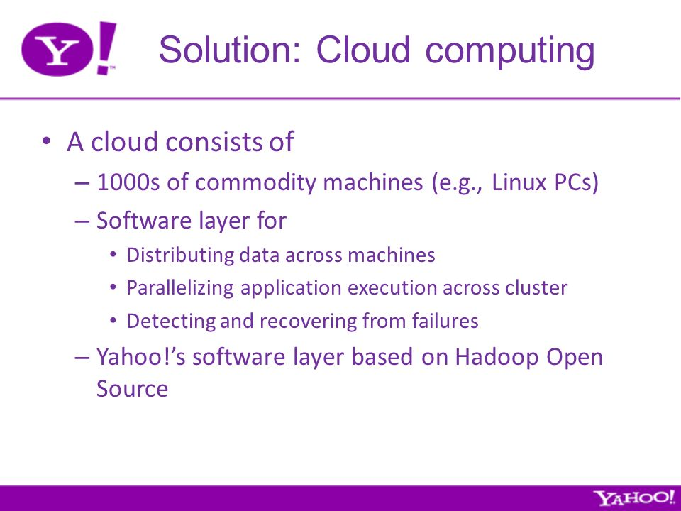 Solution: Cloud computing A cloud consists of – 1000s of commodity machines (e.g., Linux PCs) – Software layer for Distributing data across machines Parallelizing application execution across cluster Detecting and recovering from failures – Yahoo!s software layer based on Hadoop Open Source