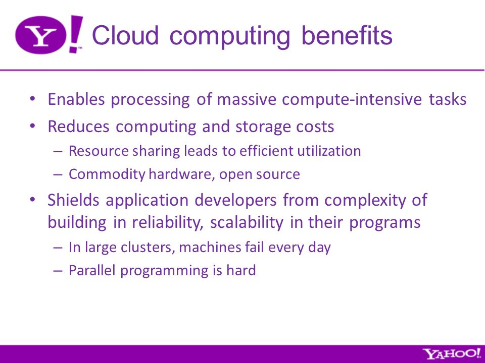 Cloud computing benefits Enables processing of massive compute-intensive tasks Reduces computing and storage costs – Resource sharing leads to efficient utilization – Commodity hardware, open source Shields application developers from complexity of building in reliability, scalability in their programs – In large clusters, machines fail every day – Parallel programming is hard