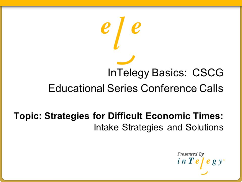 InTelegy Basics: CSCG Educational Series Conference Calls Topic: Strategies for Difficult Economic Times: Intake Strategies and Solutions