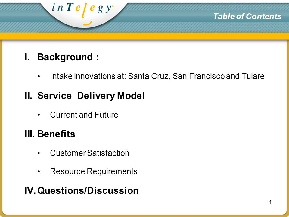 Table of Contents I.Background : Intake innovations at: Santa Cruz, San Francisco and Tulare II.Service Delivery Model Current and Future III.Benefits Customer Satisfaction Resource Requirements IV.Questions/Discussion 4