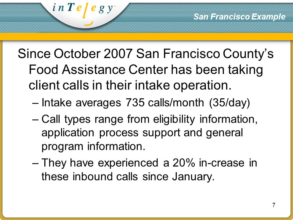 San Francisco Example Since October 2007 San Francisco Countys Food Assistance Center has been taking client calls in their intake operation.