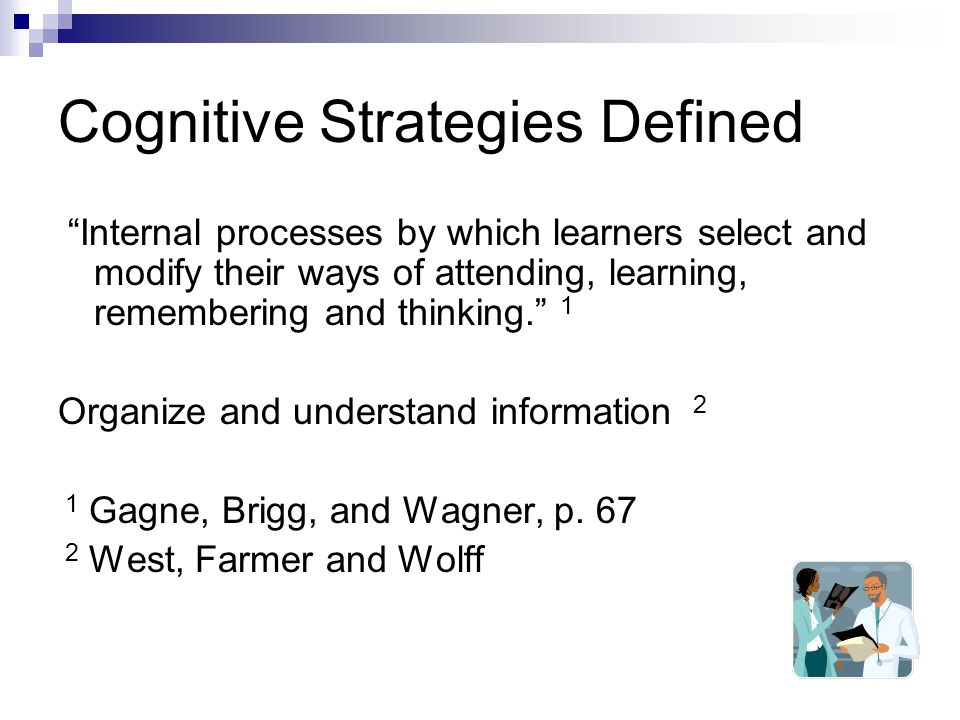 Cognitive Strategies Defined Internal processes by which learners select and modify their ways of attending, learning, remembering and thinking.