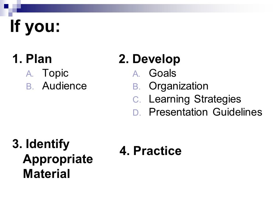 If you: 1. Plan A. Topic B. Audience 2. Develop A.