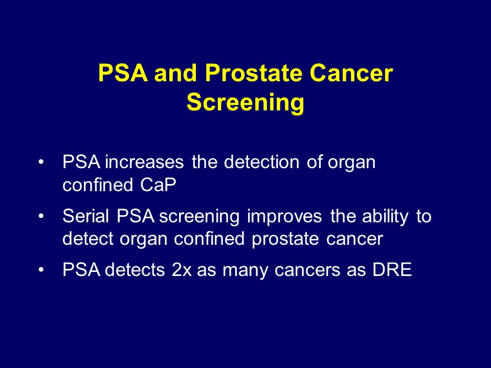 PSA and Prostate Cancer Screening PSA increases the detection of organ confined CaP Serial PSA screening improves the ability to detect organ confined prostate cancer PSA detects 2x as many cancers as DRE