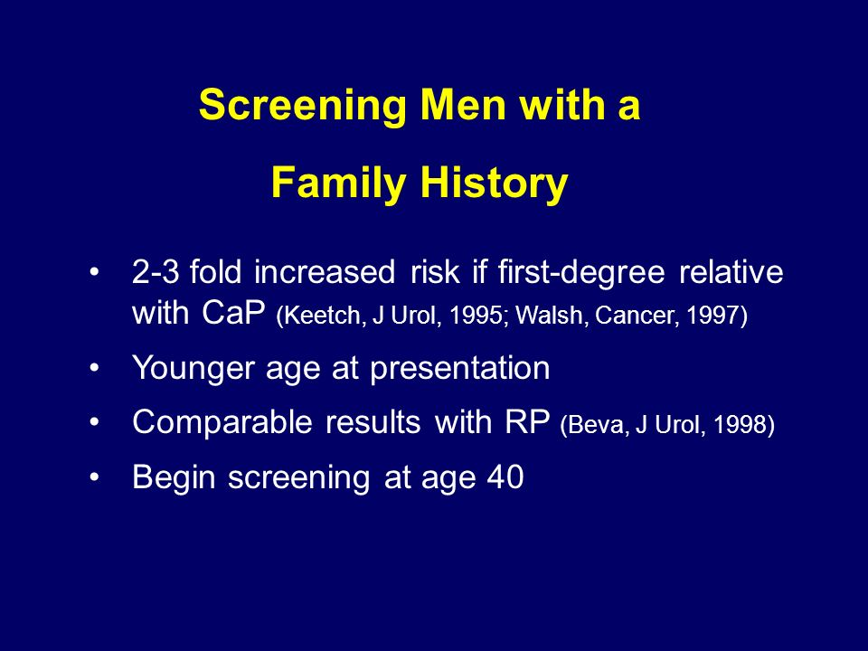 Screening Men with a Family History 2-3 fold increased risk if first-degree relative with CaP (Keetch, J Urol, 1995; Walsh, Cancer, 1997) Younger age at presentation Comparable results with RP (Beva, J Urol, 1998) Begin screening at age 40