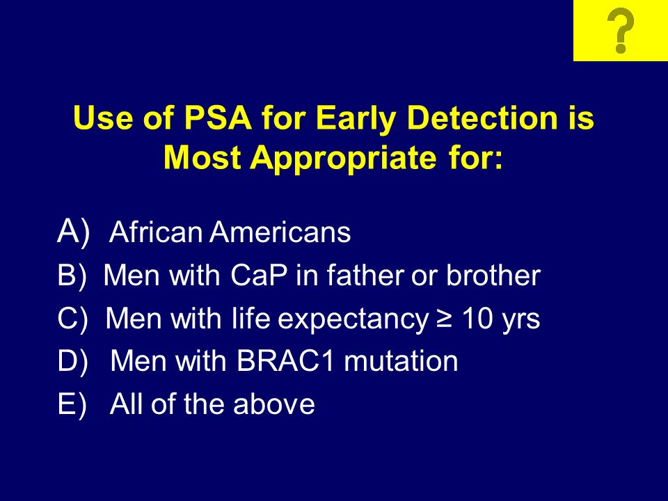 Use of PSA for Early Detection is Most Appropriate for: A) African Americans B) Men with CaP in father or brother C) Men with life expectancy 10 yrs D) Men with BRAC1 mutation E) All of the above