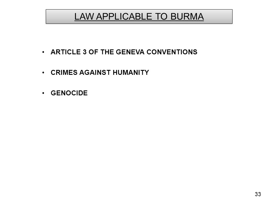33 ARTICLE 3 OF THE GENEVA CONVENTIONS CRIMES AGAINST HUMANITY GENOCIDE LAW APPLICABLE TO BURMA