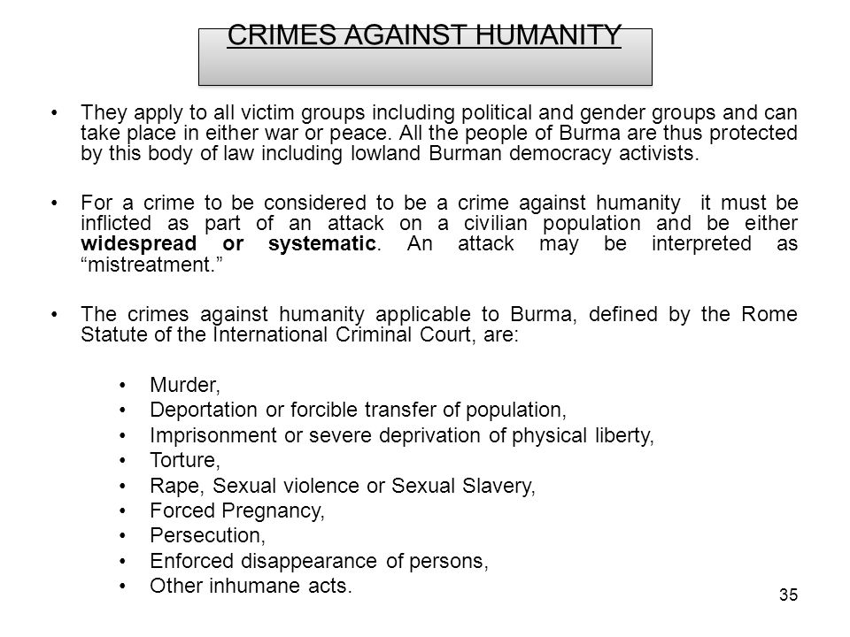 35 CRIMES AGAINST HUMANITY They apply to all victim groups including political and gender groups and can take place in either war or peace.