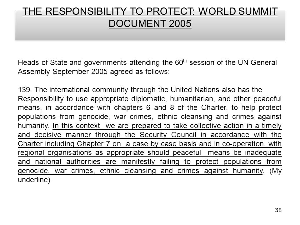 38 THE RESPONSIBILITY TO PROTECT: WORLD SUMMIT DOCUMENT 2005 Heads of State and governments attending the 60 th session of the UN General Assembly September 2005 agreed as follows: 139.