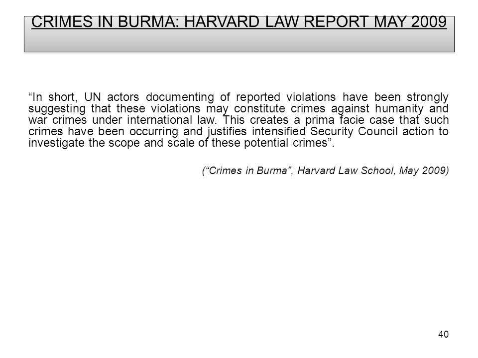 40 CRIMES IN BURMA: HARVARD LAW REPORT MAY 2009 In short, UN actors documenting of reported violations have been strongly suggesting that these violations may constitute crimes against humanity and war crimes under international law.