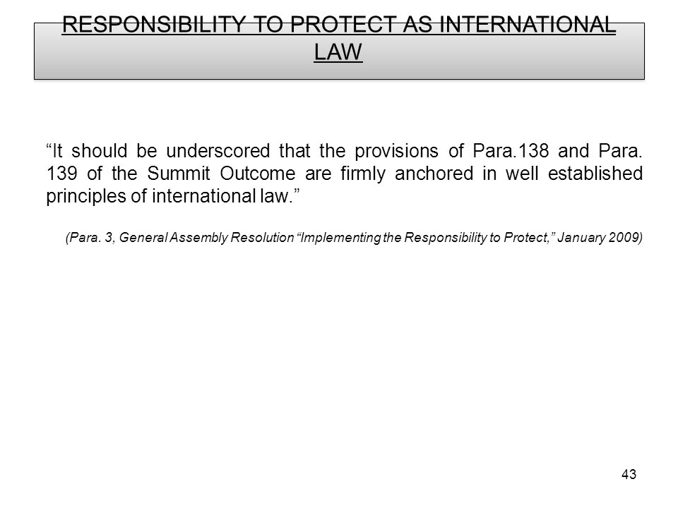 43 RESPONSIBILITY TO PROTECT AS INTERNATIONAL LAW It should be underscored that the provisions of Para.138 and Para.