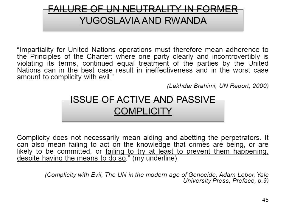 45 FAILURE OF UN NEUTRALITY IN FORMER YUGOSLAVIA AND RWANDA Impartiality for United Nations operations must therefore mean adherence to the Principles of the Charter: where one party clearly and incontrovertibly is violating its terms, continued equal treatment of the parties by the United Nations can in the best case result in ineffectiveness and in the worst case amount to complicity with evil.