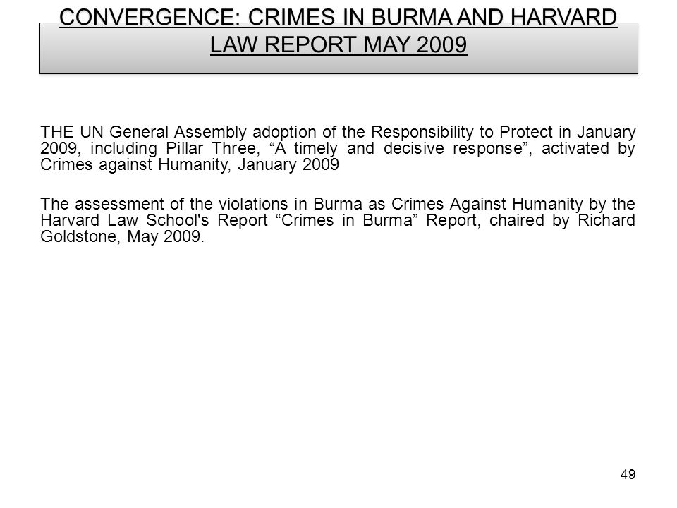 49 CONVERGENCE: CRIMES IN BURMA AND HARVARD LAW REPORT MAY 2009 THE UN General Assembly adoption of the Responsibility to Protect in January 2009, including Pillar Three, A timely and decisive response, activated by Crimes against Humanity, January 2009 The assessment of the violations in Burma as Crimes Against Humanity by the Harvard Law School s Report Crimes in Burma Report, chaired by Richard Goldstone, May 2009.