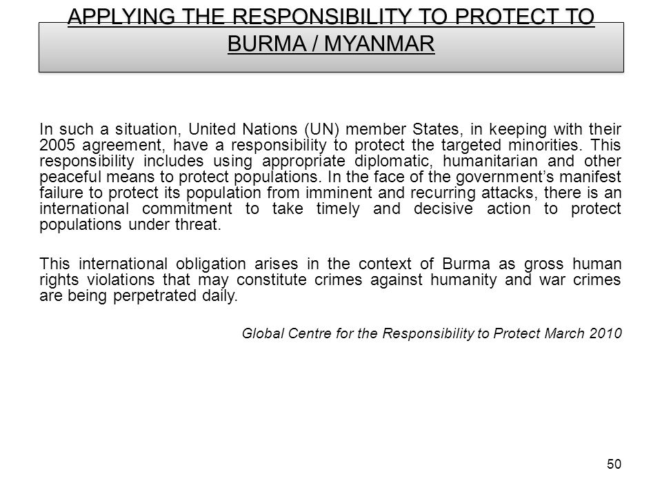 50 APPLYING THE RESPONSIBILITY TO PROTECT TO BURMA / MYANMAR In such a situation, United Nations (UN) member States, in keeping with their 2005 agreement, have a responsibility to protect the targeted minorities.