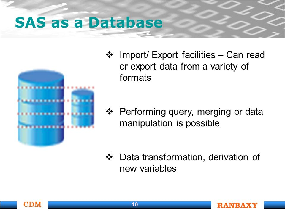 CDM 10 SAS as a Database Import/ Export facilities – Can read or export data from a variety of formats Performing query, merging or data manipulation is possible Data transformation, derivation of new variables