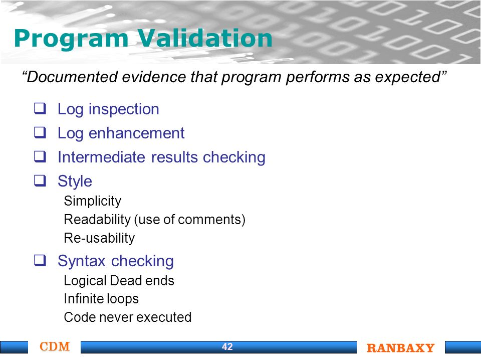 CDM 42 Program Validation Documented evidence that program performs as expected Log inspection Log enhancement Intermediate results checking Style Simplicity Readability (use of comments) Re-usability Syntax checking Logical Dead ends Infinite loops Code never executed